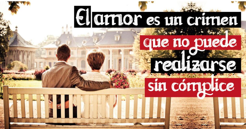 El amor es un crimen que no puede realizarse sin cómplice