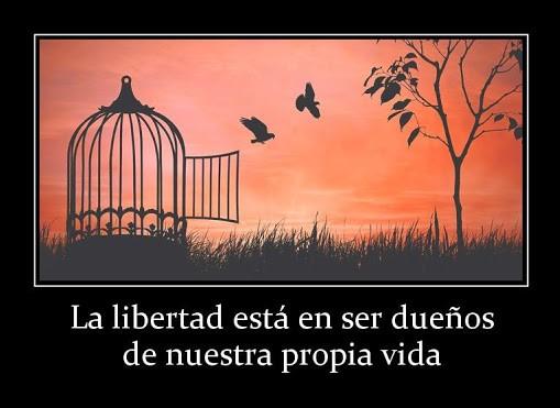 Libertad es ser dueños de nuestra propia vida